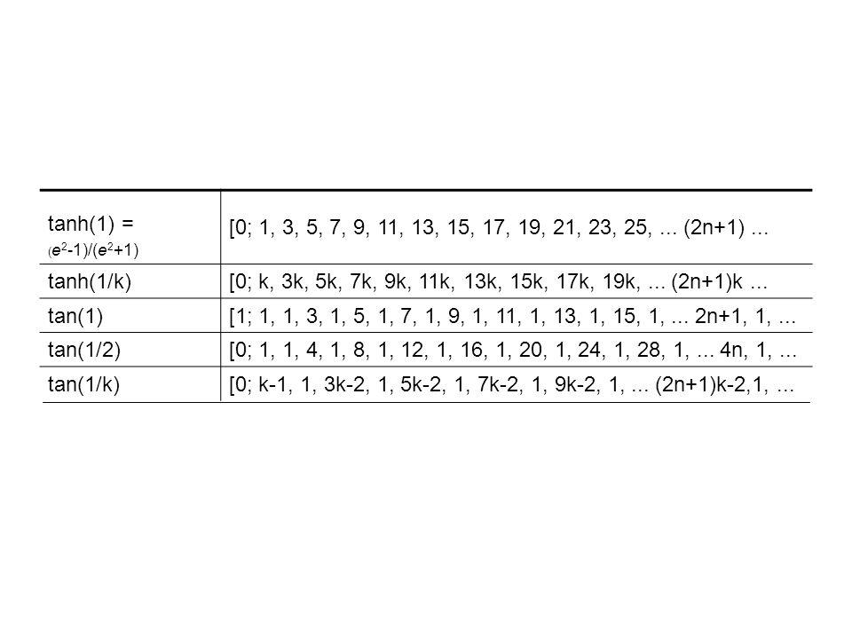 tanh(1) = (e2-1)/(e2+1) [0; 1, 3, 5, 7, 9, 11, 13, 15, 17, 19, 21, 23, 25, ... (2n+1) ... tanh(1/k)